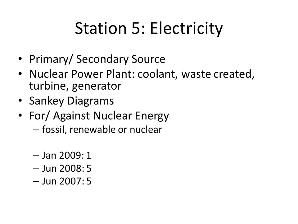 Station 5: Electricity Primary/ Secondary Source Nuclear Power Plant: coolant, waste created, turbine, generator Sankey Diagrams For/ Against Nuclear Energy – fossil, renewable or nuclear – Jan 2009: 1 – Jun 2008: 5 – Jun 2007: 5