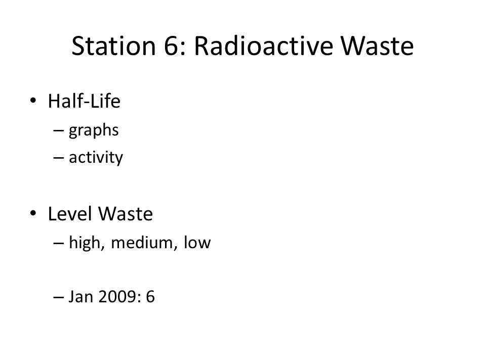 Station 6: Radioactive Waste Half-Life – graphs – activity Level Waste – high, medium, low – Jan 2009: 6