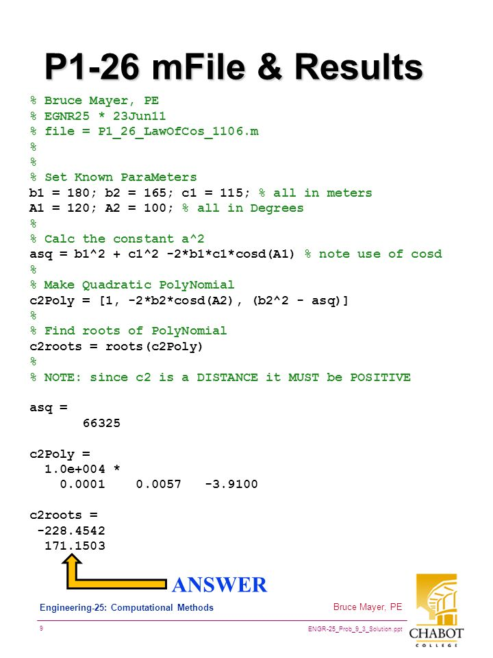 ENGR-25_Prob_9_3_Solution.ppt 9 Bruce Mayer, PE Engineering-25: Computational Methods P1-26 mFile & Results % Bruce Mayer, PE % EGNR25 * 23Jun11 % file = P1_26_LawOfCos_1106.m % % Set Known ParaMeters b1 = 180; b2 = 165; c1 = 115; % all in meters A1 = 120; A2 = 100; % all in Degrees % % Calc the constant a^2 asq = b1^2 + c1^2 -2*b1*c1*cosd(A1) % note use of cosd % % Make Quadratic PolyNomial c2Poly = [1, -2*b2*cosd(A2), (b2^2 - asq)] % % Find roots of PolyNomial c2roots = roots(c2Poly) % % NOTE: since c2 is a DISTANCE it MUST be POSITIVE asq = 66325 c2Poly = 1.0e+004 * 0.0001 0.0057 -3.9100 c2roots = -228.4542 171.1503 ANSWER