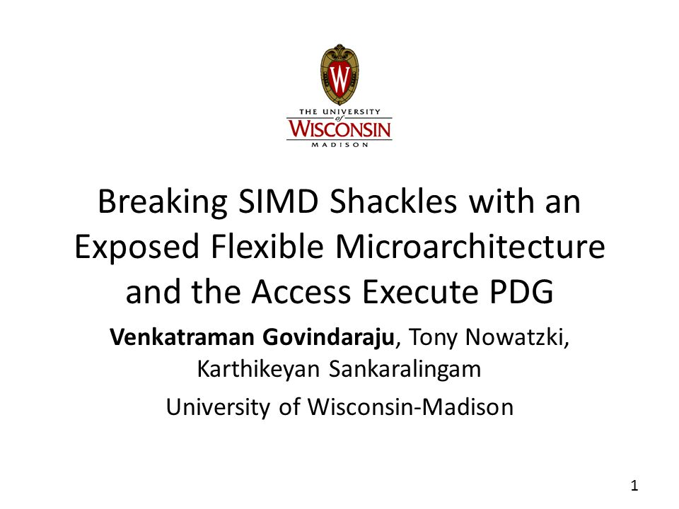 Motivation  SIMD (Single Instruction Multiple Data)  Exploits data level parallelism  Great for performance and energy  Examples: X86's SSE/AVX, ARM's NEON  Programming for SIMD  Assembly or compiler intrinsics  Preferred: Auto-vectorization  Compilers fail to auto-vectorize on most cases* How can we broaden the scope of vectorization.