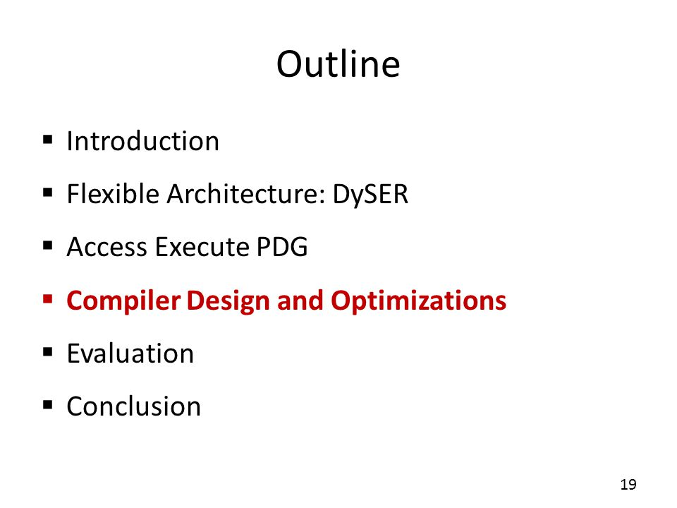 Outline  Introduction  Flexible Architecture: DySER  Access Execute PDG  Compiler Design and Optimizations  Evaluation  Conclusion 19