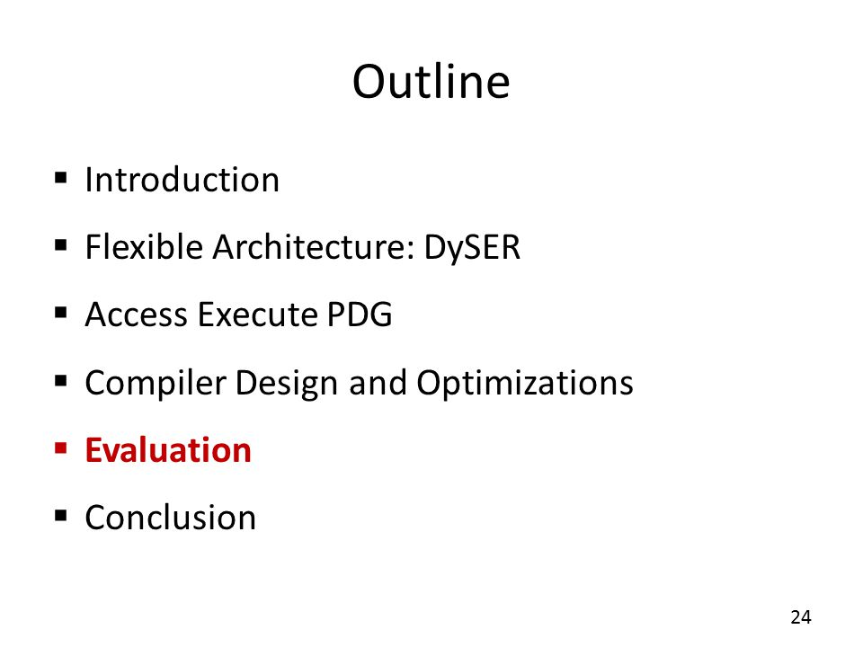 Outline  Introduction  Flexible Architecture: DySER  Access Execute PDG  Compiler Design and Optimizations  Evaluation  Conclusion 24