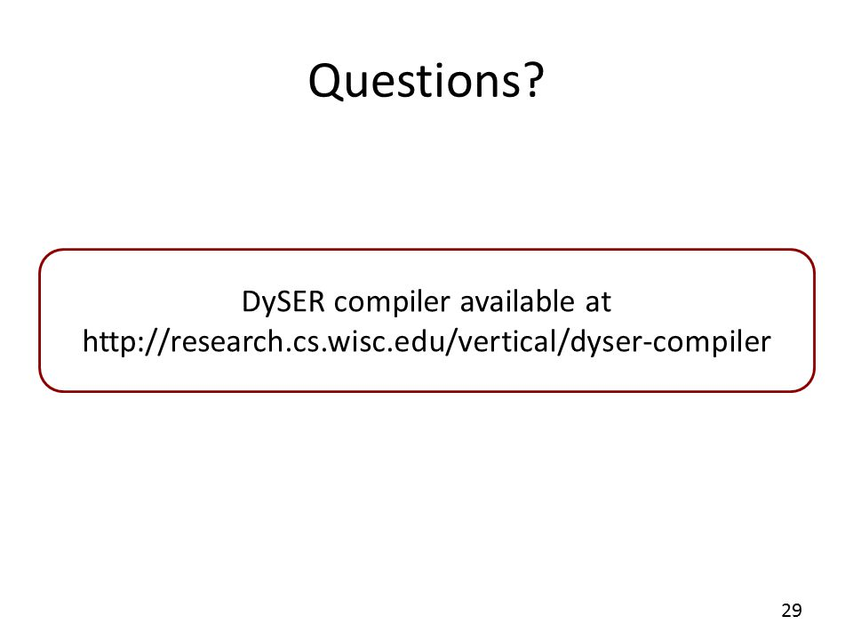 Questions 29 DySER compiler available at http://research.cs.wisc.edu/vertical/dyser-compiler