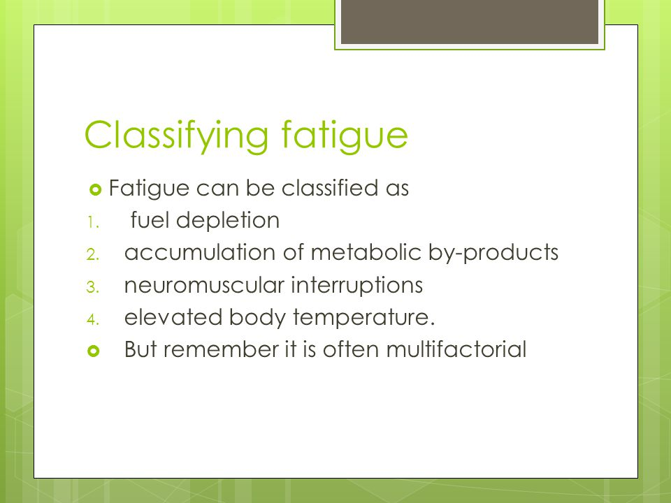 Fatigue is multifactorial (caused by a combination of many factors) Fuel DepletionNeuromuscular Event Metabolic By-ProductsElevated Body Temperature List as many that you know in the boxes they belong in.