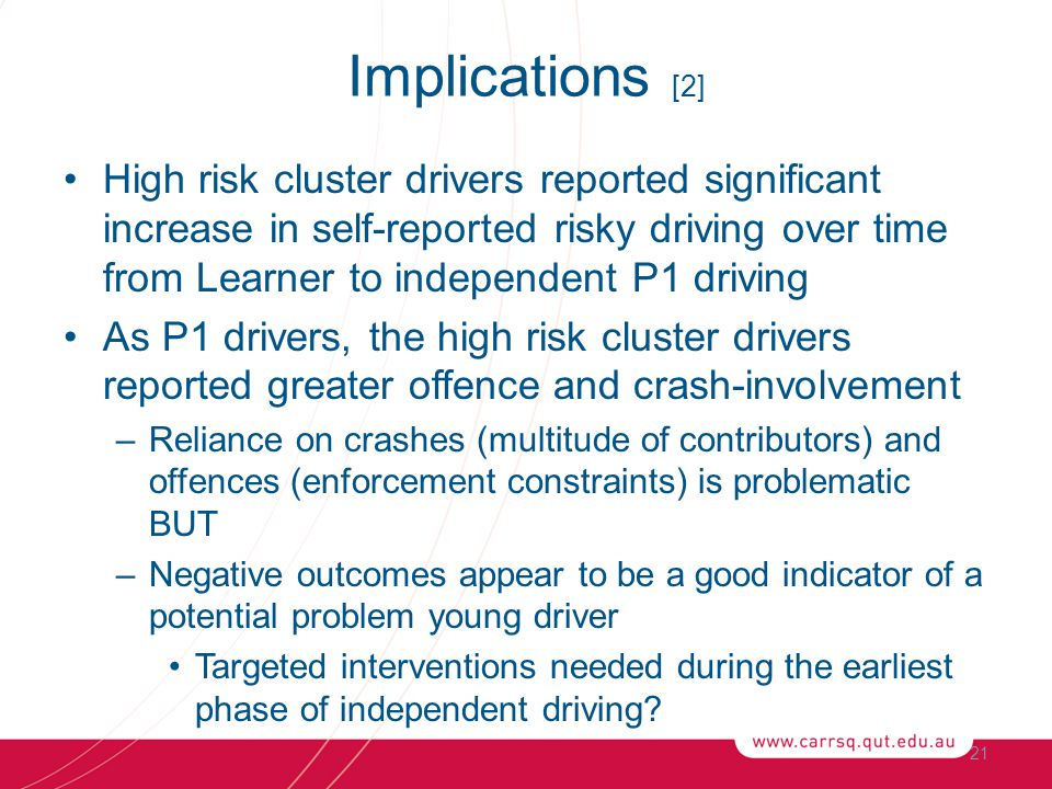 High risk cluster drivers reported significant increase in self-reported risky driving over time from Learner to independent P1 driving As P1 drivers, the high risk cluster drivers reported greater offence and crash-involvement –Reliance on crashes (multitude of contributors) and offences (enforcement constraints) is problematic BUT –Negative outcomes appear to be a good indicator of a potential problem young driver Targeted interventions needed during the earliest phase of independent driving.