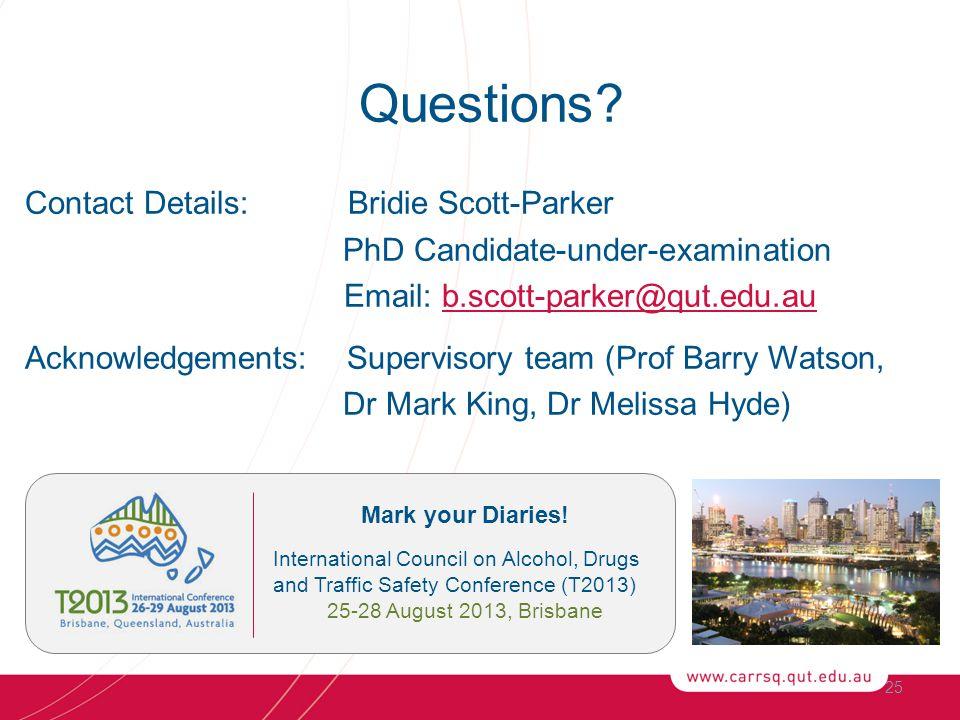 25 Questions? Contact Details: Bridie Scott-Parker PhD Candidate-under-examination Email: b.scott-parker@qut.edu.aub.scott-parker@qut.edu.au Acknowled