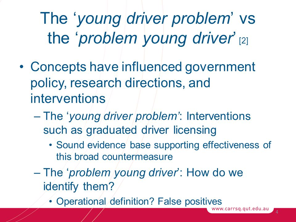 The 'young driver problem' vs the 'problem young driver' [2] Concepts have influenced government policy, research directions, and interventions –The 'young driver problem': Interventions such as graduated driver licensing Sound evidence base supporting effectiveness of this broad countermeasure –The 'problem young driver': How do we identify them.