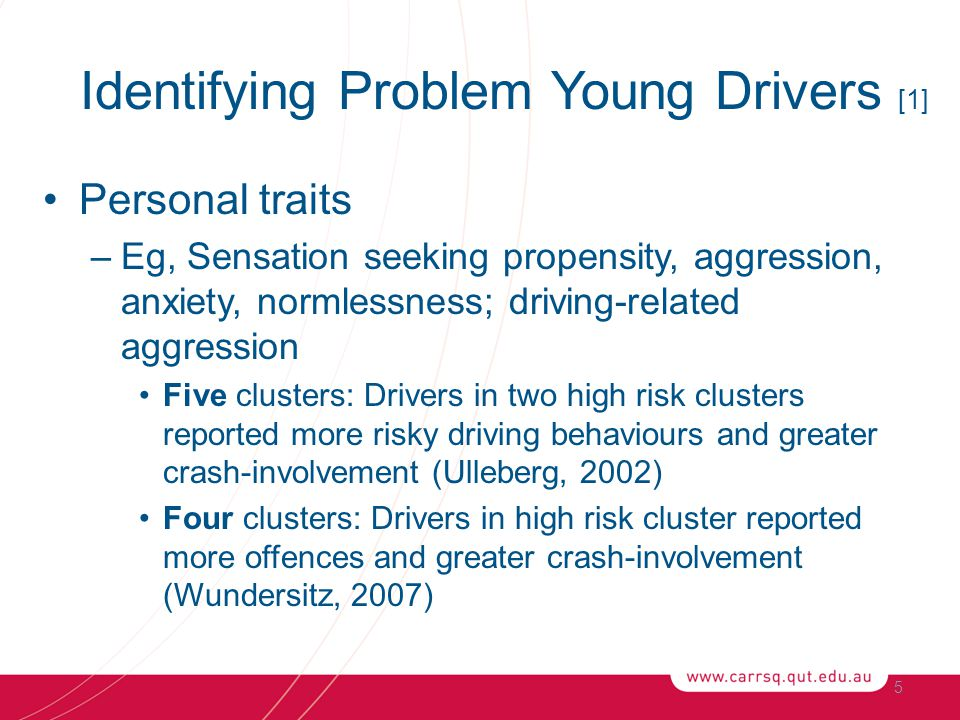 Identifying Problem Young Drivers [1] Personal traits –Eg, Sensation seeking propensity, aggression, anxiety, normlessness; driving-related aggression Five clusters: Drivers in two high risk clusters reported more risky driving behaviours and greater crash-involvement (Ulleberg, 2002) Four clusters: Drivers in high risk cluster reported more offences and greater crash-involvement (Wundersitz, 2007) 5