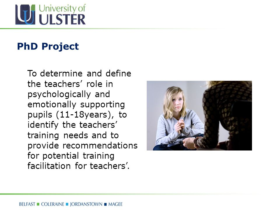 PhD Project To determine and define the teachers' role in psychologically and emotionally supporting pupils (11-18years), to identify the teachers' training needs and to provide recommendations for potential training facilitation for teachers'.