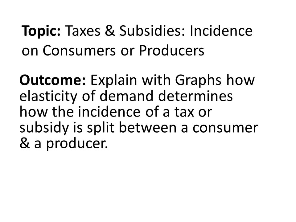 Topic: Taxes & Subsidies: Incidence on Consumers or Producers Outcome: Explain with Graphs how elasticity of demand determines how the incidence of a tax or subsidy is split between a consumer & a producer.