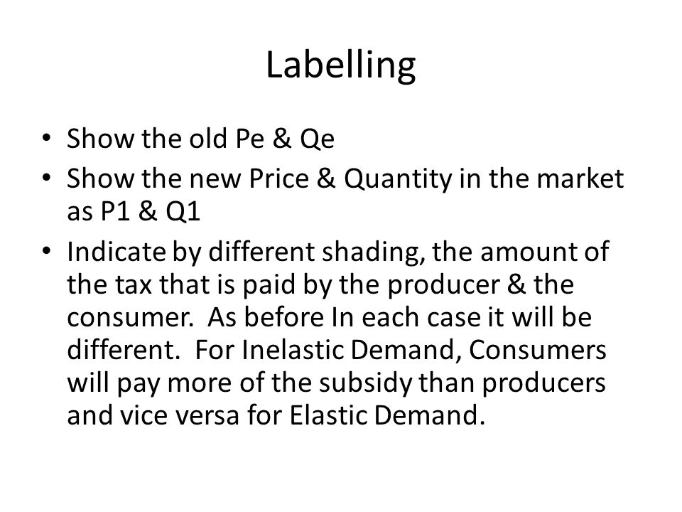 Labelling Show the old Pe & Qe Show the new Price & Quantity in the market as P1 & Q1 Indicate by different shading, the amount of the tax that is pai