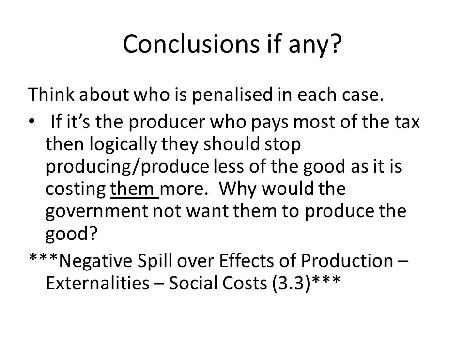 Conclusions if any? Think about who is penalised in each case. If it's the producer who pays most of the tax then logically they should stop producing