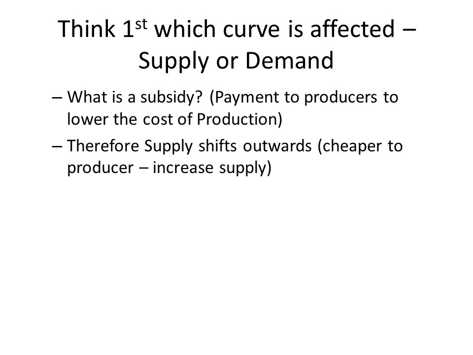Think 1 st which curve is affected – Supply or Demand – What is a subsidy? (Payment to producers to lower the cost of Production) – Therefore Supply s