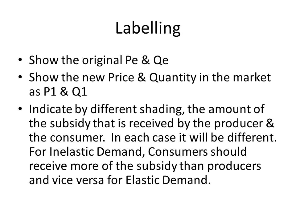Labelling Show the original Pe & Qe Show the new Price & Quantity in the market as P1 & Q1 Indicate by different shading, the amount of the subsidy that is received by the producer & the consumer.