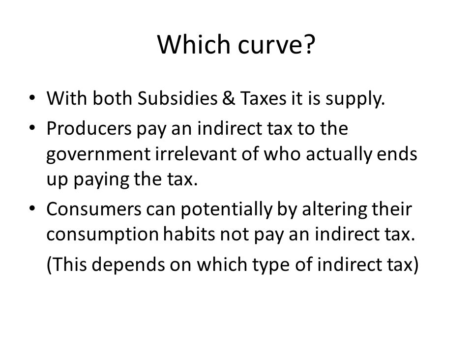 Which curve? With both Subsidies & Taxes it is supply. Producers pay an indirect tax to the government irrelevant of who actually ends up paying the t