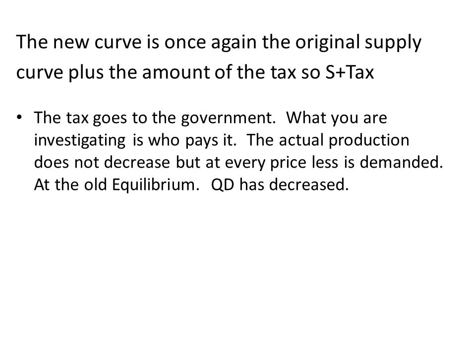 The new curve is once again the original supply curve plus the amount of the tax so S+Tax The tax goes to the government. What you are investigating i