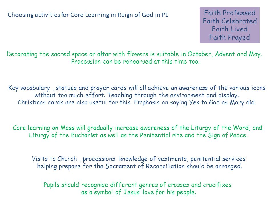 Faith Professed Faith Celebrated Faith Lived Faith Prayed Choosing activities for Core Learning in Reign of God in P1 Decorating the sacred space or altar with flowers is suitable in October, Advent and May.
