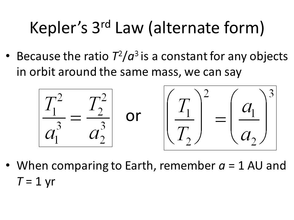 Kepler's 3 rd Law (alternate form) Because the ratio T 2 /a 3 is a constant for any objects in orbit around the same mass, we can say When comparing t
