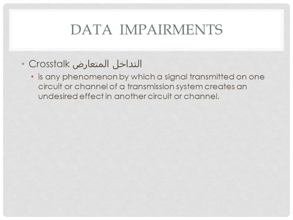 DATA IMPAIRMENTS Crosstalk التداخل المتعارض is any phenomenon by which a signal transmitted on one circuit or channel of a transmission system creates an undesired effect in another circuit or channel.