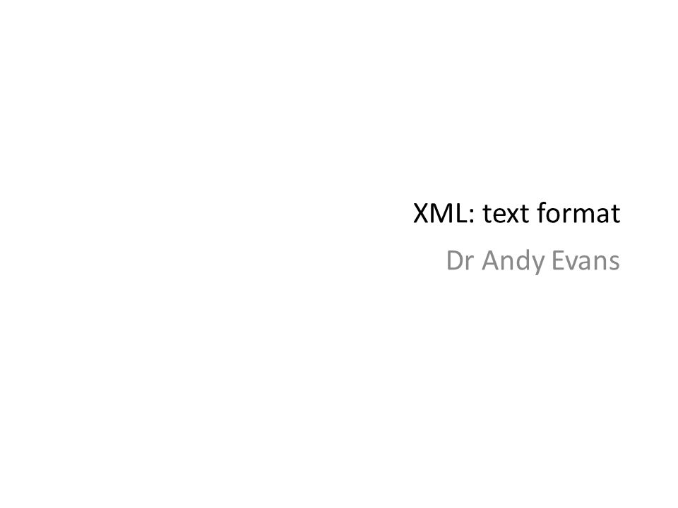 XML: text format Dr Andy Evans