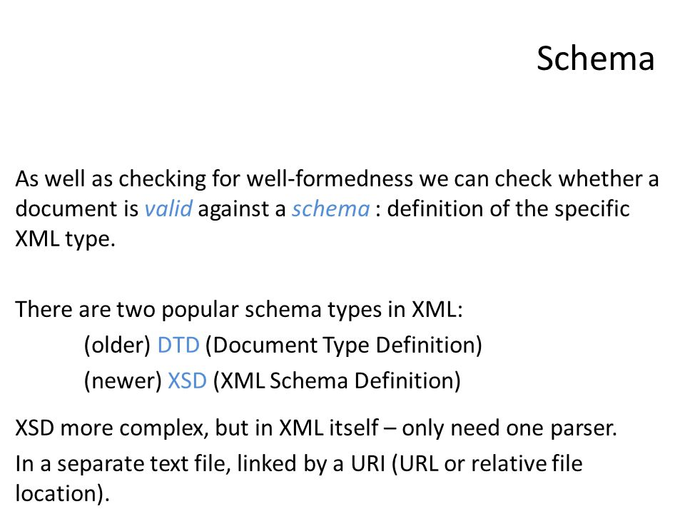 Schema As well as checking for well-formedness we can check whether a document is valid against a schema : definition of the specific XML type.
