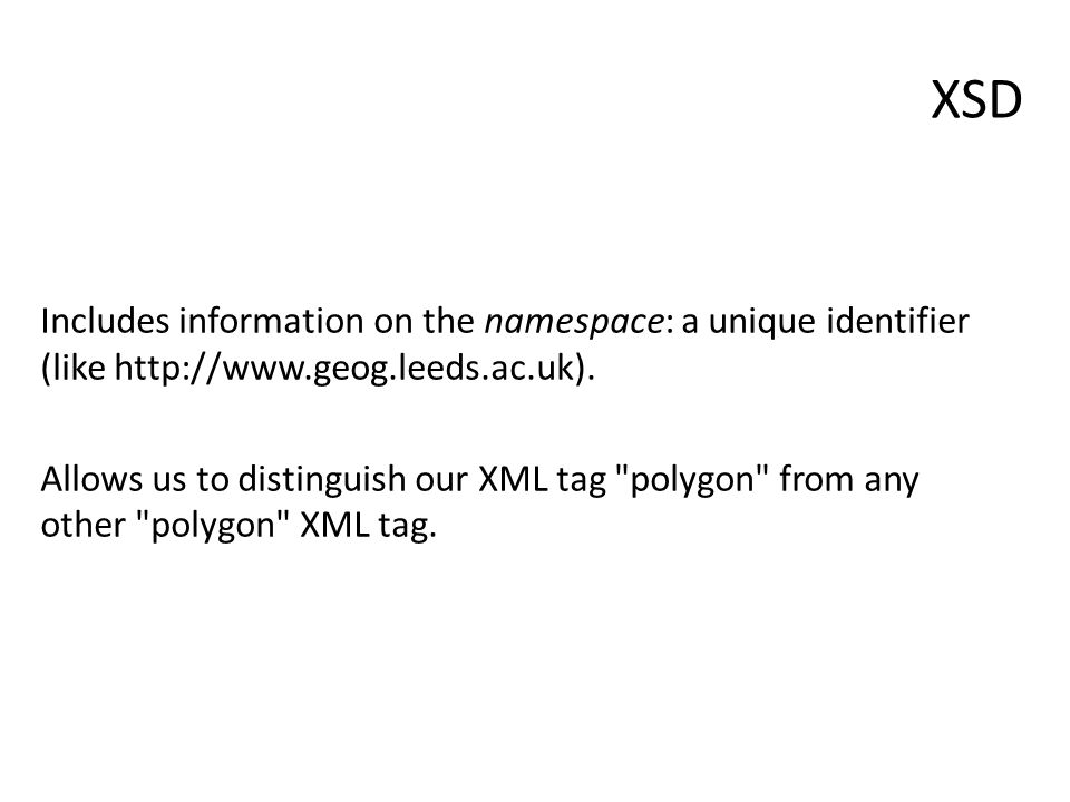 XSD Includes information on the namespace: a unique identifier (like http://www.geog.leeds.ac.uk).