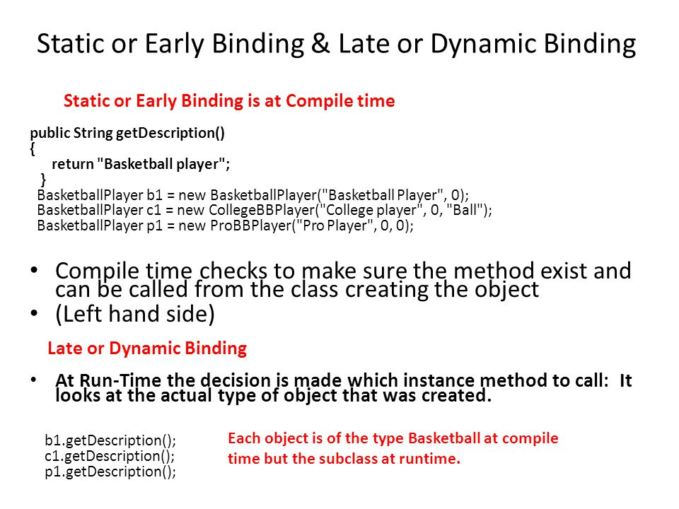 Static or Early Binding & Late or Dynamic Binding Static or Early Binding is at Compile time public String getDescription() { return Basketball player ; } BasketballPlayer b1 = new BasketballPlayer( Basketball Player , 0); BasketballPlayer c1 = new CollegeBBPlayer( College player , 0, Ball ); BasketballPlayer p1 = new ProBBPlayer( Pro Player , 0, 0); Compile time checks to make sure the method exist and can be called from the class creating the object (Left hand side) Late or Dynamic Binding At Run-Time the decision is made which instance method to call: It looks at the actual type of object that was created.