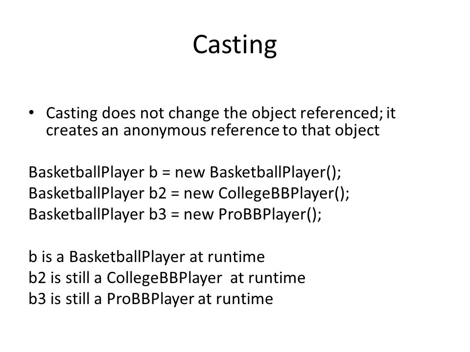Casting Casting does not change the object referenced; it creates an anonymous reference to that object BasketballPlayer b = new BasketballPlayer(); BasketballPlayer b2 = new CollegeBBPlayer(); BasketballPlayer b3 = new ProBBPlayer(); b is a BasketballPlayer at runtime b2 is still a CollegeBBPlayer at runtime b3 is still a ProBBPlayer at runtime