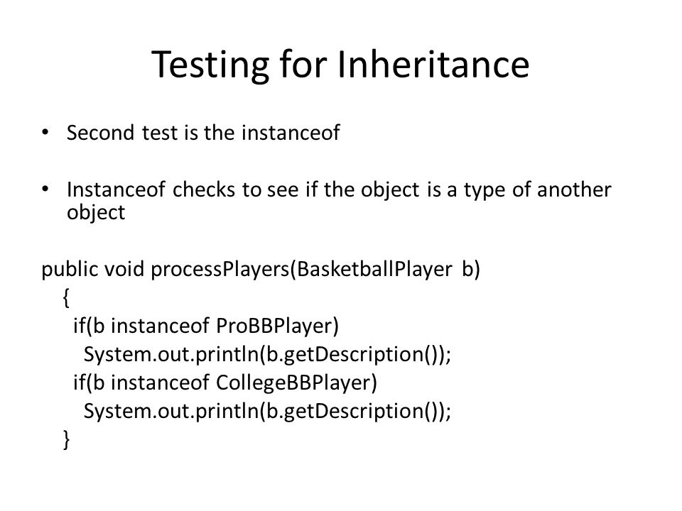 Testing for Inheritance Second test is the instanceof Instanceof checks to see if the object is a type of another object public void processPlayers(BasketballPlayer b) { if(b instanceof ProBBPlayer) System.out.println(b.getDescription()); if(b instanceof CollegeBBPlayer) System.out.println(b.getDescription()); }