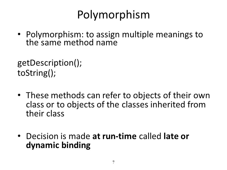 7 Polymorphism Polymorphism: to assign multiple meanings to the same method name getDescription(); toString(); These methods can refer to objects of their own class or to objects of the classes inherited from their class Decision is made at run-time called late or dynamic binding