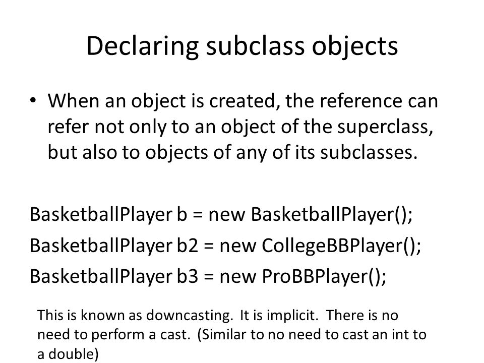 Declaring subclass objects When an object is created, the reference can refer not only to an object of the superclass, but also to objects of any of its subclasses.
