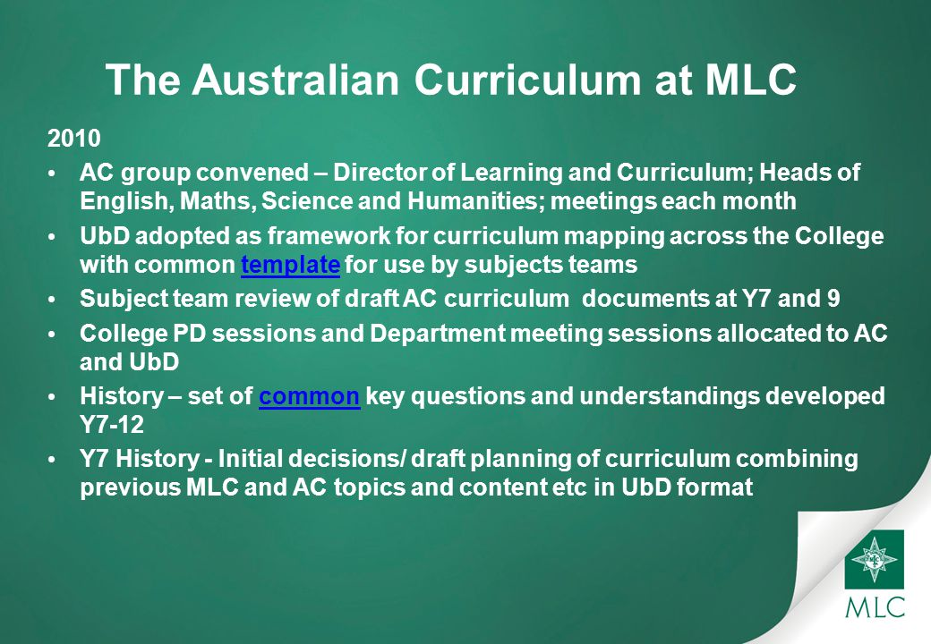 The Australian Curriculum at MLC 2010 AC group convened – Director of Learning and Curriculum; Heads of English, Maths, Science and Humanities; meetings each month UbD adopted as framework for curriculum mapping across the College with common template for use by subjects teamstemplate Subject team review of draft AC curriculum documents at Y7 and 9 College PD sessions and Department meeting sessions allocated to AC and UbD History – set of common key questions and understandings developed Y7-12common Y7 History - Initial decisions/ draft planning of curriculum combining previous MLC and AC topics and content etc in UbD format