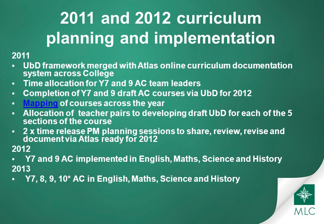 2011 and 2012 curriculum planning and implementation 2011 UbD framework merged with Atlas online curriculum documentation system across College Time allocation for Y7 and 9 AC team leaders Completion of Y7 and 9 draft AC courses via UbD for 2012 Mapping of courses across the year Mapping Allocation of teacher pairs to developing draft UbD for each of the 5 sections of the course 2 x time release PM planning sessions to share, review, revise and document via Atlas ready for Y7 and 9 AC implemented in English, Maths, Science and History 2013 Y7, 8, 9, 10* AC in English, Maths, Science and History