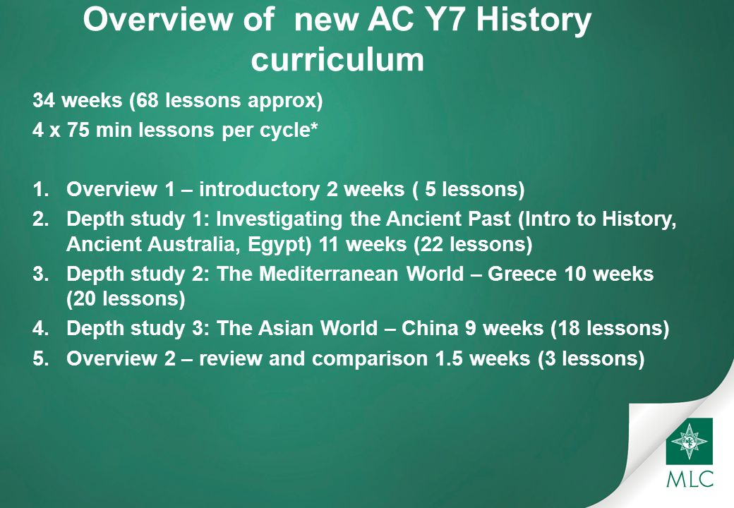 Overview of new AC Y7 History curriculum 34 weeks (68 lessons approx) 4 x 75 min lessons per cycle* 1.Overview 1 – introductory 2 weeks ( 5 lessons) 2.Depth study 1: Investigating the Ancient Past (Intro to History, Ancient Australia, Egypt) 11 weeks (22 lessons) 3.Depth study 2: The Mediterranean World – Greece 10 weeks (20 lessons) 4.Depth study 3: The Asian World – China 9 weeks (18 lessons) 5.Overview 2 – review and comparison 1.5 weeks (3 lessons)