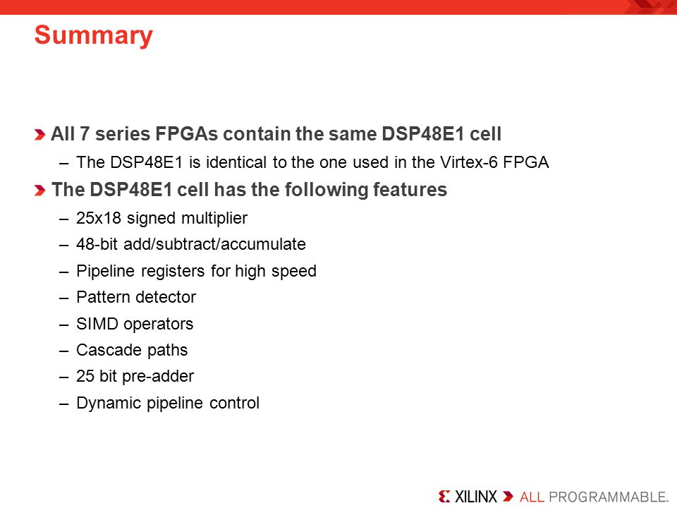 Summary All 7 series FPGAs contain the same DSP48E1 cell –The DSP48E1 is identical to the one used in the Virtex-6 FPGA The DSP48E1 cell has the following features –25x18 signed multiplier –48-bit add/subtract/accumulate –Pipeline registers for high speed –Pattern detector –SIMD operators –Cascade paths –25 bit pre-adder –Dynamic pipeline control