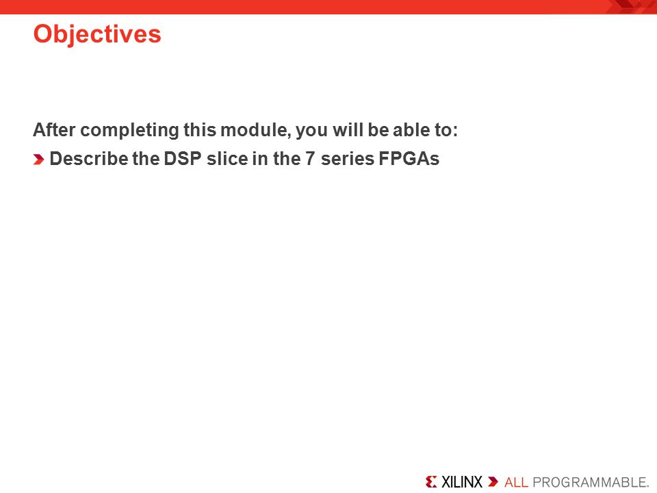 Objectives After completing this module, you will be able to: Describe the DSP slice in the 7 series FPGAs