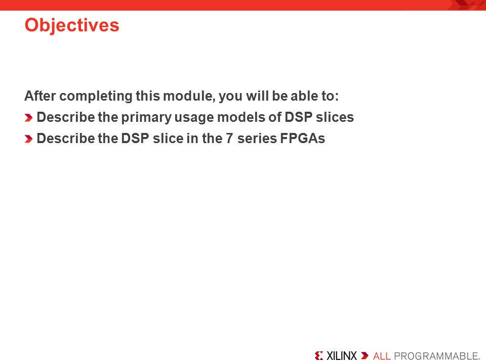 Objectives After completing this module, you will be able to: Describe the primary usage models of DSP slices Describe the DSP slice in the 7 series FPGAs