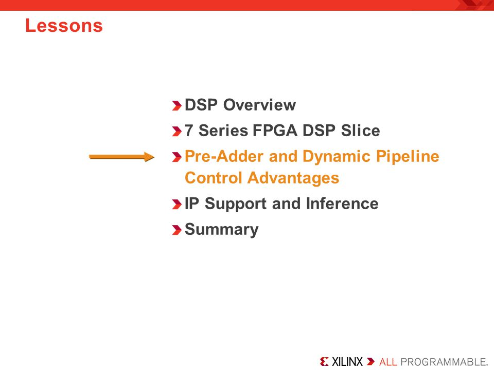 DSP Overview 7 Series FPGA DSP Slice Pre-Adder and Dynamic Pipeline Control Advantages IP Support and Inference Summary Lessons