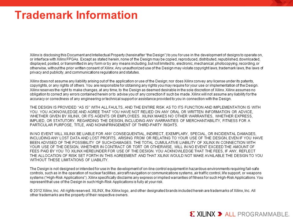 Trademark Information Xilinx is disclosing this Document and Intellectual Property (hereinafter the Design ) to you for use in the development of designs to operate on, or interface with Xilinx FPGAs.