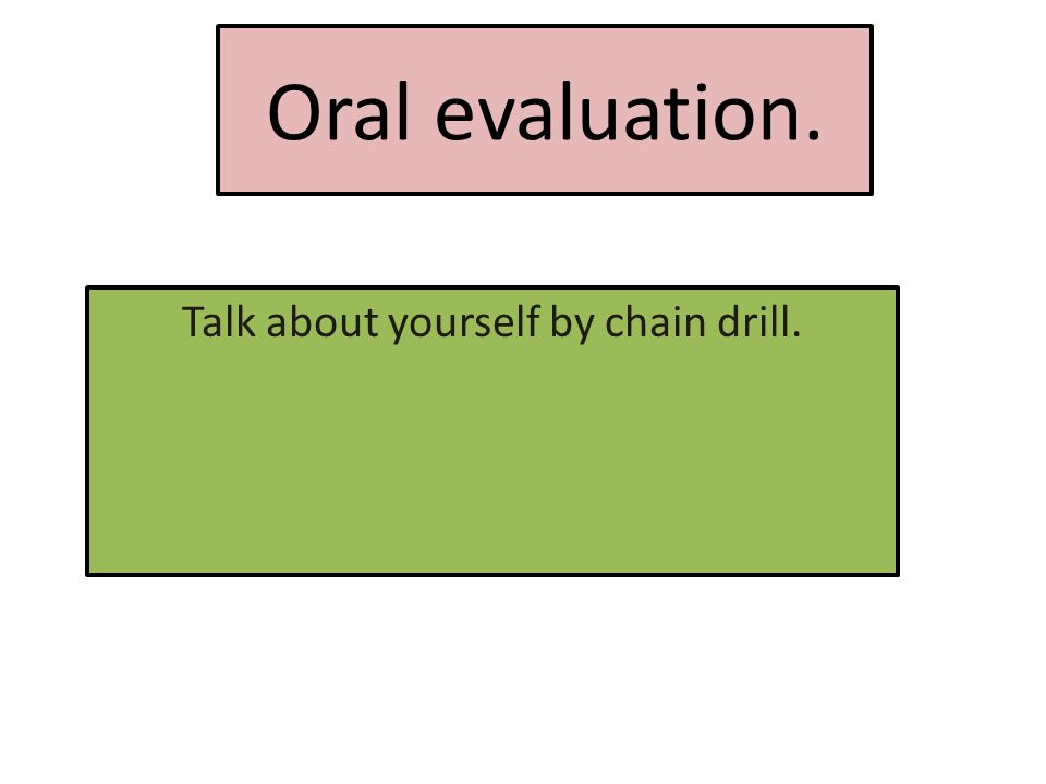 Oral evaluation. Talk about yourself by chain drill.