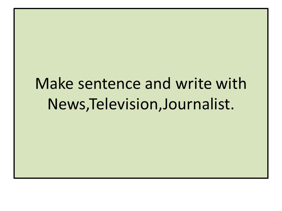 Make sentence and write with News,Television,Journalist.