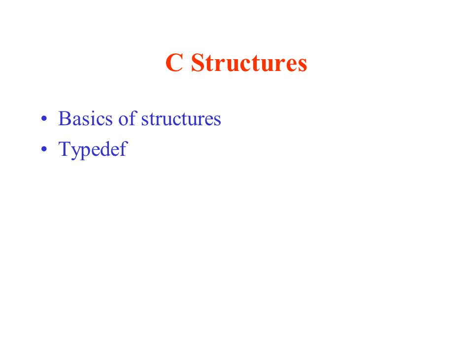 C Structures Basics of structures Typedef
