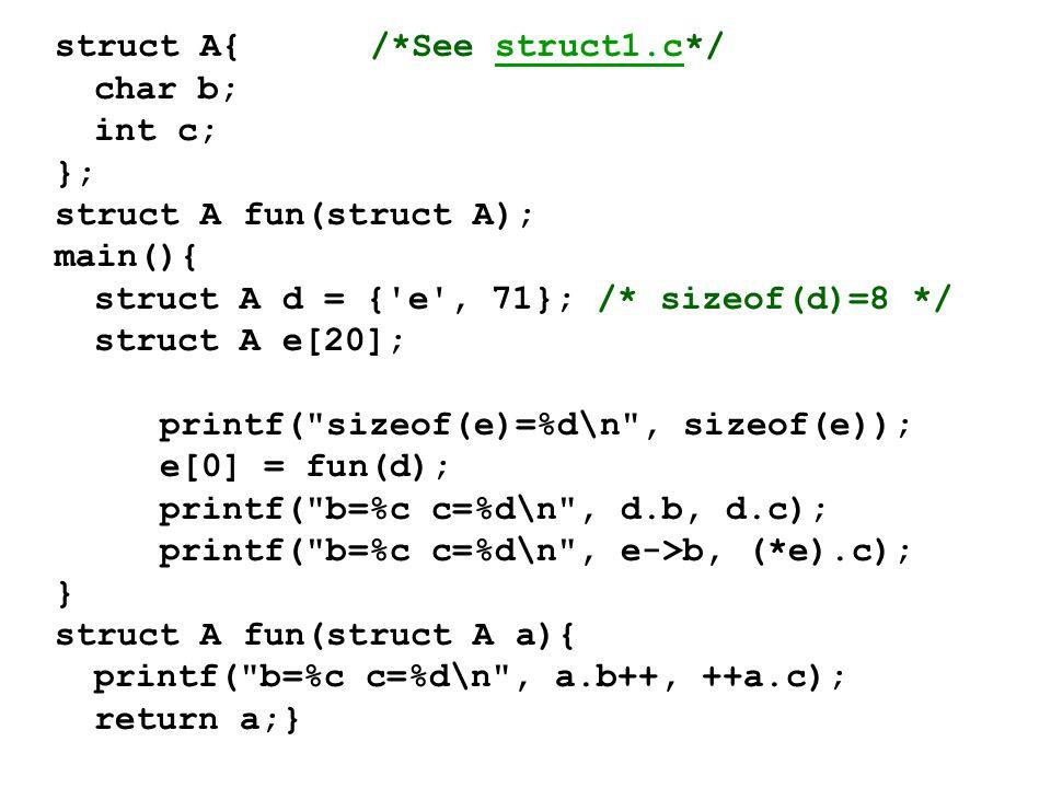struct A{/*See struct1.c*/struct1.c char b; int c; }; struct A fun(struct A); main(){ struct A d = { e , 71}; /* sizeof(d)=8 */ struct A e[20]; printf( sizeof(e)=%d\n , sizeof(e)); e[0] = fun(d); printf( b=%c c=%d\n , d.b, d.c); printf( b=%c c=%d\n , e->b, (*e).c); } struct A fun(struct A a){ printf( b=%c c=%d\n , a.b++, ++a.c); return a;}