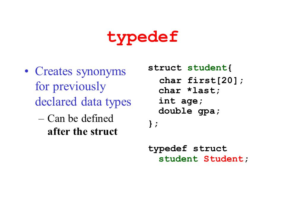 typedef Creates synonyms for previously declared data types –Can be defined after the struct struct student{ char first[20]; char *last; int age; doub