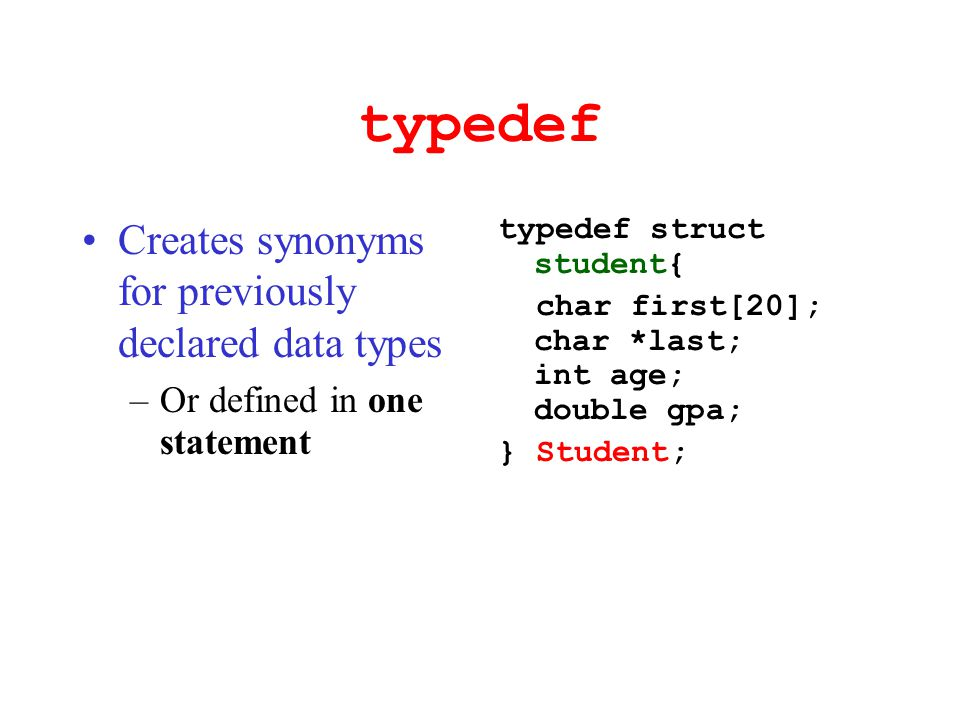 typedef Creates synonyms for previously declared data types –Or defined in one statement typedef struct student{ char first[20]; char *last; int age;