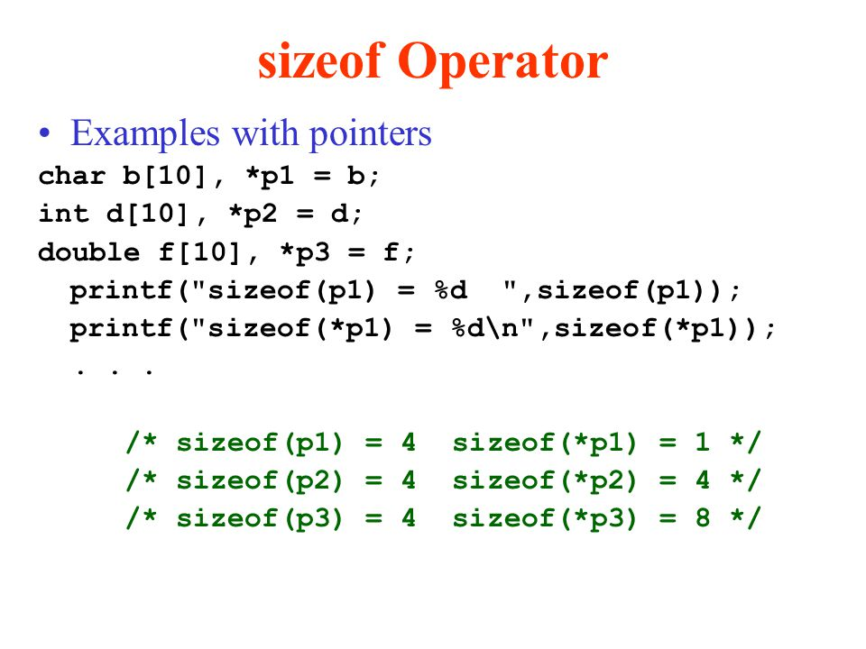 sizeof Operator Examples with pointers char b[10], *p1 = b; int d[10], *p2 = d; double f[10], *p3 = f; printf( sizeof(p1) = %d ,sizeof(p1)); printf( sizeof(*p1) = %d\n ,sizeof(*p1));...
