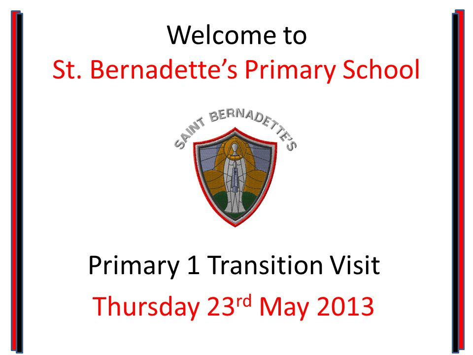 Welcome to St. Bernadette's Primary School Primary 1 Transition Visit Thursday 23 rd May 2013