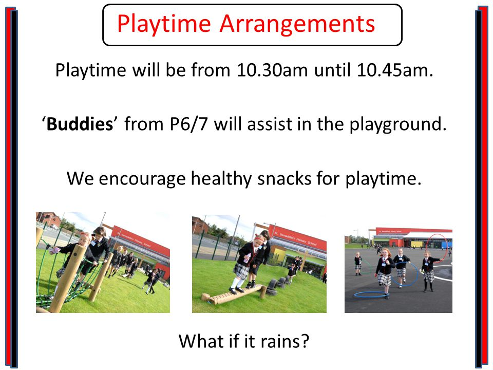 Playtime Arrangements Playtime will be from 10.30am until 10.45am.