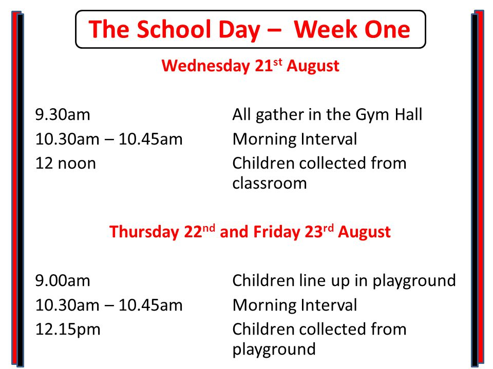 The School Day – Week One Wednesday 21 st August 9.30am All gather in the Gym Hall 10.30am – 10.45amMorning Interval 12 noonChildren collected from classroom Thursday 22 nd and Friday 23 rd August 9.00am Children line up in playground 10.30am – 10.45amMorning Interval 12.15pmChildren collected from playground