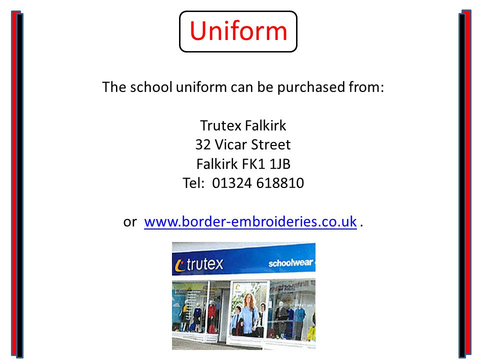 Uniform The school uniform can be purchased from: Trutex Falkirk 32 Vicar Street Falkirk FK1 1JB Tel: 01324 618810 or www.border-embroideries.co.uk.www.border-embroideries.co.uk